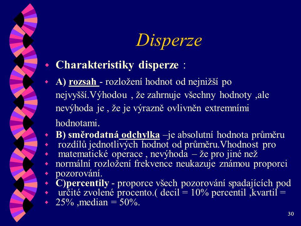 30 Disperze w Charakteristiky disperze : w A) rozsah - rozložení hodnot od nejnižší po nejvyšší.Výhodou, že zahrnuje všechny hodnoty,ale nevýhoda je, že je výrazně ovlivněn extremními hodnotami.