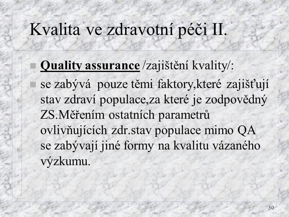 30 Kvalita ve zdravotní péči II. n Quality assurance /zajištění kvality/: n se zabývá pouze těmi faktory,které zajišťují stav zdraví populace,za které