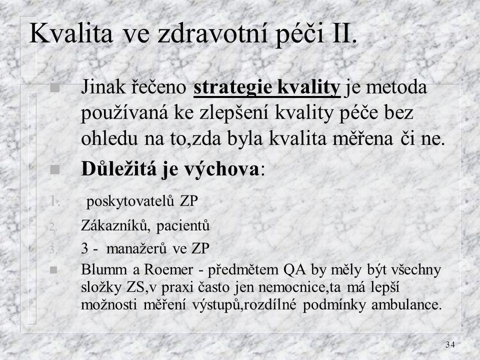 34 Kvalita ve zdravotní péči II. n Jinak řečeno strategie kvality je metoda používaná ke zlepšení kvality péče bez ohledu na to,zda byla kvalita měřen