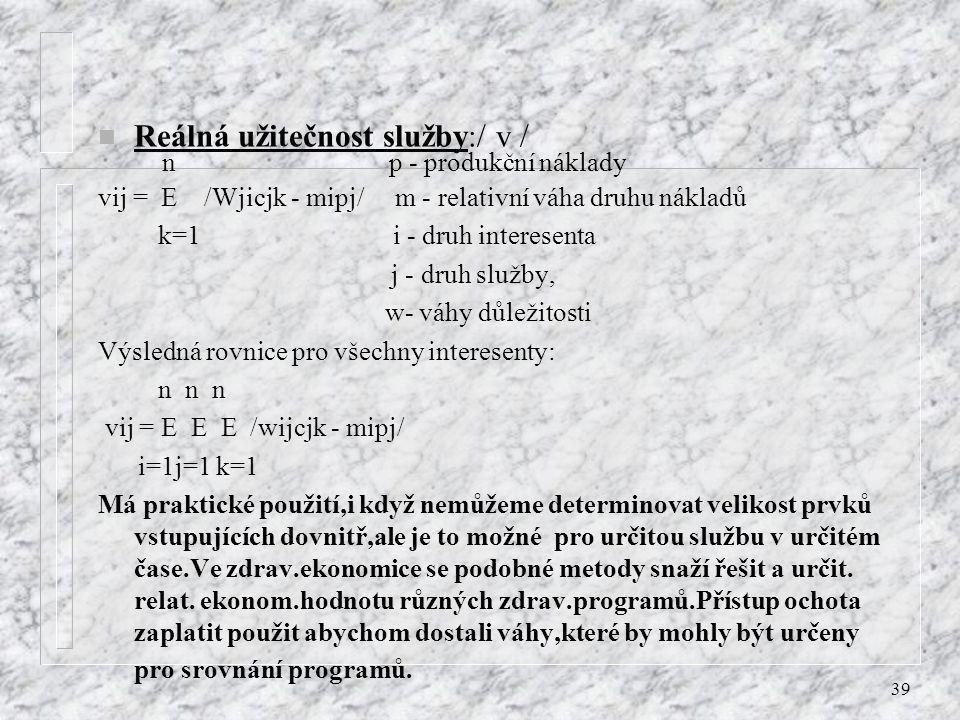 39 n Reálná užitečnost služby:/ v / n p - produkční náklady vij = E /Wjicjk - mipj/ m - relativní váha druhu nákladů k=1 i - druh interesenta j - druh