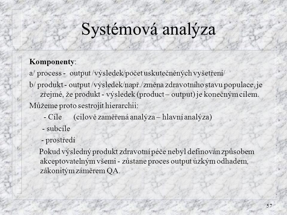 57 Systémová analýza Komponenty: a/ process - output /výsledek/počet uskutečněných vyšetření/ b/ produkt - output /výsledek/např./změna zdravotního st