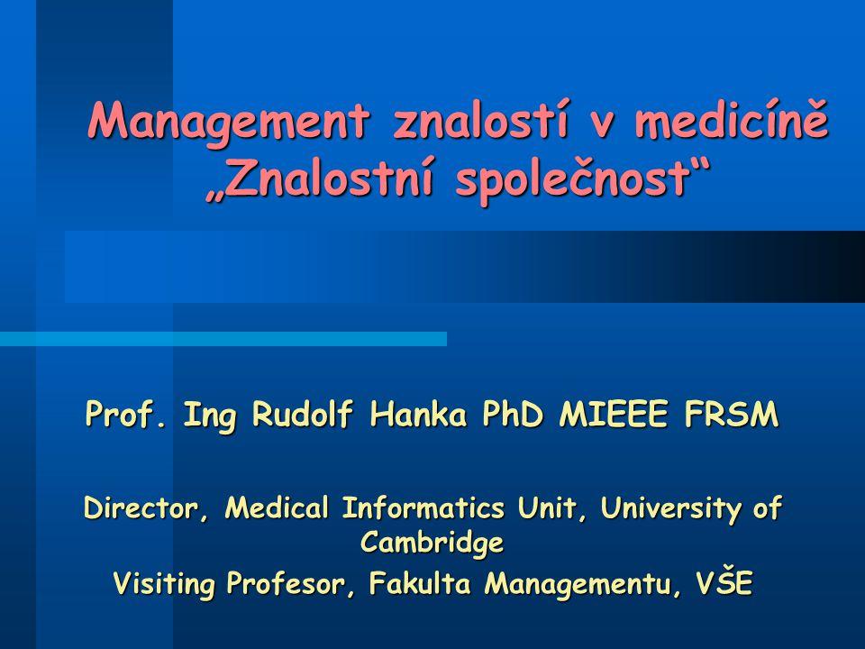 """Management znalostí v medicíně """"Znalostní společnost"""" Prof. Ing Rudolf Hanka PhD MIEEE FRSM Director, Medical Informatics Unit, University of Cambridg"""