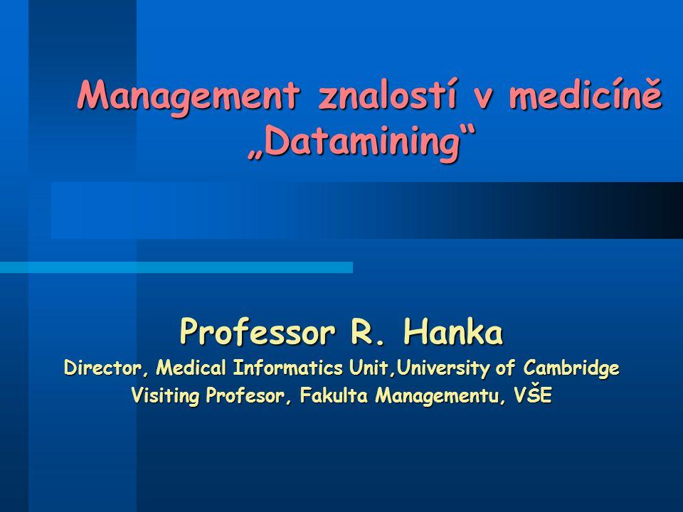 """Management znalostí v medicíně """"Datamining"""" Management znalostí v medicíně """"Datamining"""" Professor R. Hanka Director, Medical Informatics Unit,Universi"""