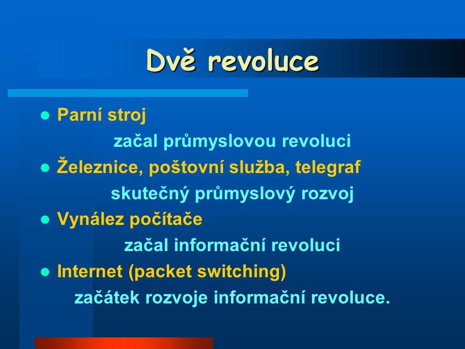 Dvě revoluce Parní stroj začal průmyslovou revoluci Železnice, poštovní služba, telegraf skutečný průmyslový rozvoj Vynález počítače začal informační revoluci Internet (packet switching) začátek rozvoje informační revoluce.