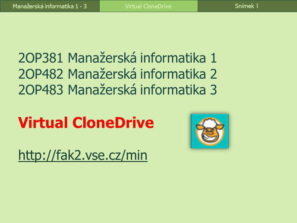 Snímek 1 Virtual CloneDriveManažerská informatika 1 - 3 2OP381 Manažerská informatika 1 2OP482 Manažerská informatika 2 2OP483 Manažerská informatika 3 Virtual CloneDrive http://fak2.vse.cz/min http://fak2.vse.cz/min