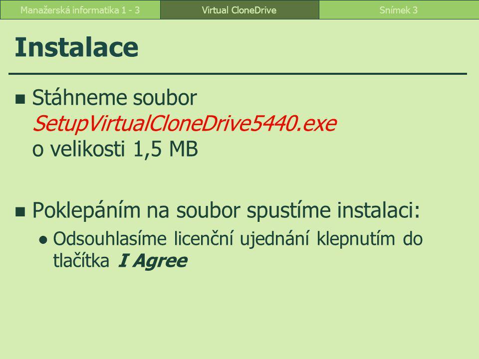 Virtual CloneDriveSnímek 3Manažerská informatika 1 - 3 Instalace Stáhneme soubor SetupVirtualCloneDrive5440.exe o velikosti 1,5 MB Poklepáním na soubor spustíme instalaci: Odsouhlasíme licenční ujednání klepnutím do tlačítka I Agree