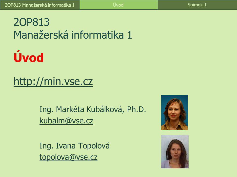 Snímek 1 Úvod2OP813 Manažerská informatika 1 2OP813 Manažerská informatika 1 Úvod http://min.vse.cz http://min.vse.cz Ing. Markéta Kubálková, Ph.D. ku