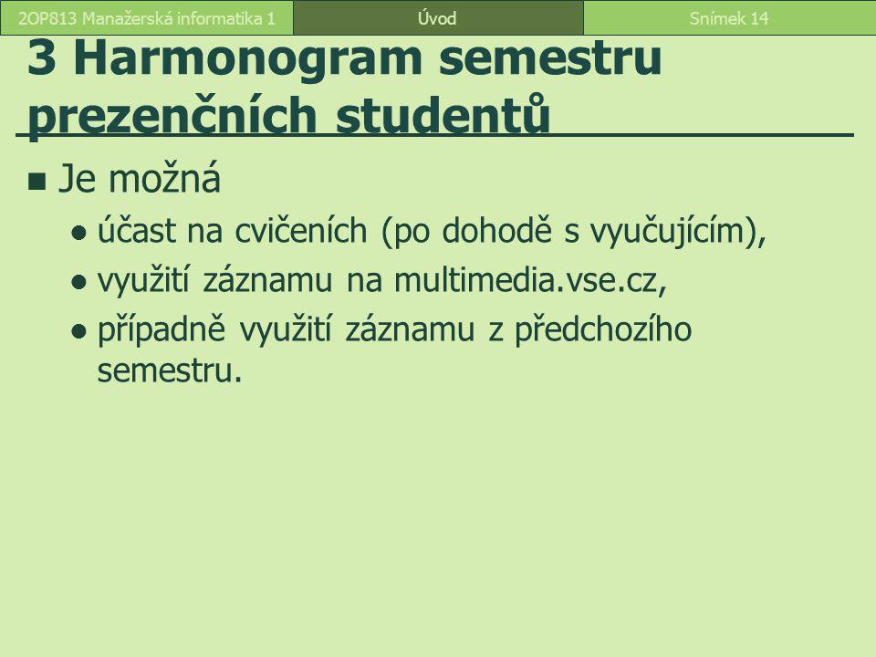 3 Harmonogram semestru prezenčních studentů Je možná účast na cvičeních (po dohodě s vyučujícím), využití záznamu na multimedia.vse.cz, případně využití záznamu z předchozího semestru.