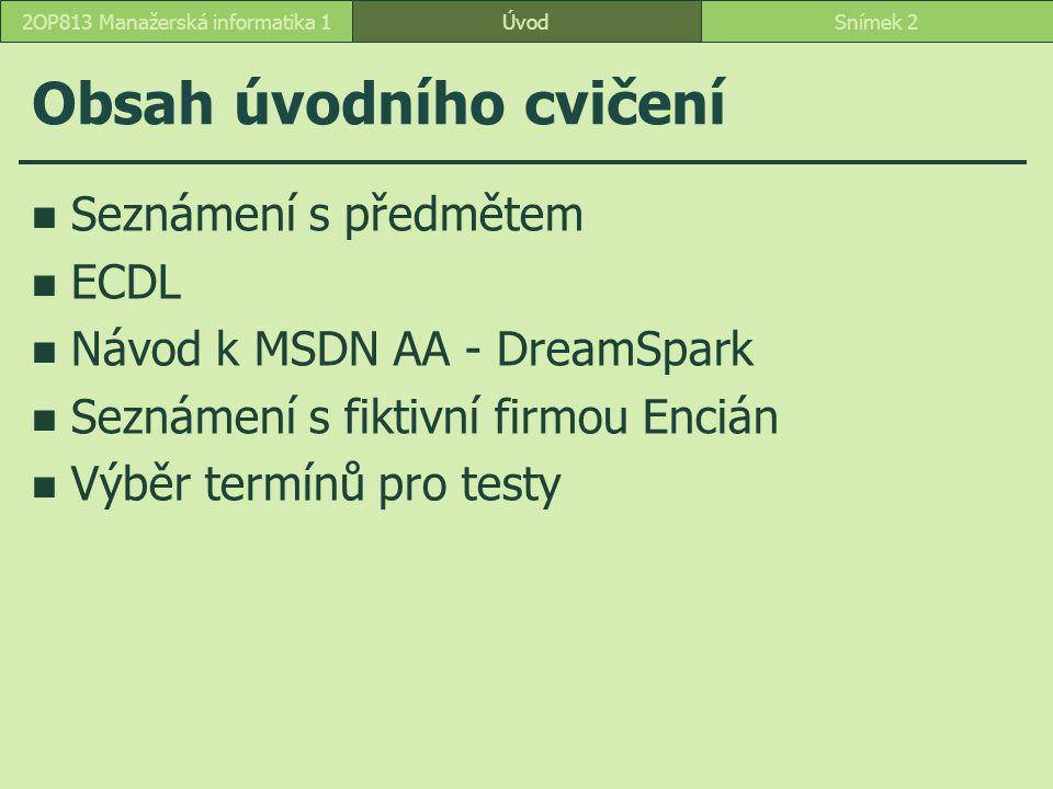 ÚvodSnímek 22OP813 Manažerská informatika 1 Obsah úvodního cvičení Seznámení s předmětem ECDL Návod k MSDN AA - DreamSpark Seznámení s fiktivní firmou Encián Výběr termínů pro testy