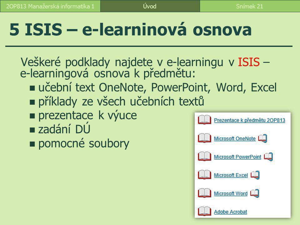 ÚvodSnímek 212OP813 Manažerská informatika 1 5 ISIS – e-learninová osnova Veškeré podklady najdete v e-learningu v ISIS – e-learningová osnova k předmětu: učební text OneNote, PowerPoint, Word, Excel příklady ze všech učebních textů prezentace k výuce zadání DÚ pomocné soubory