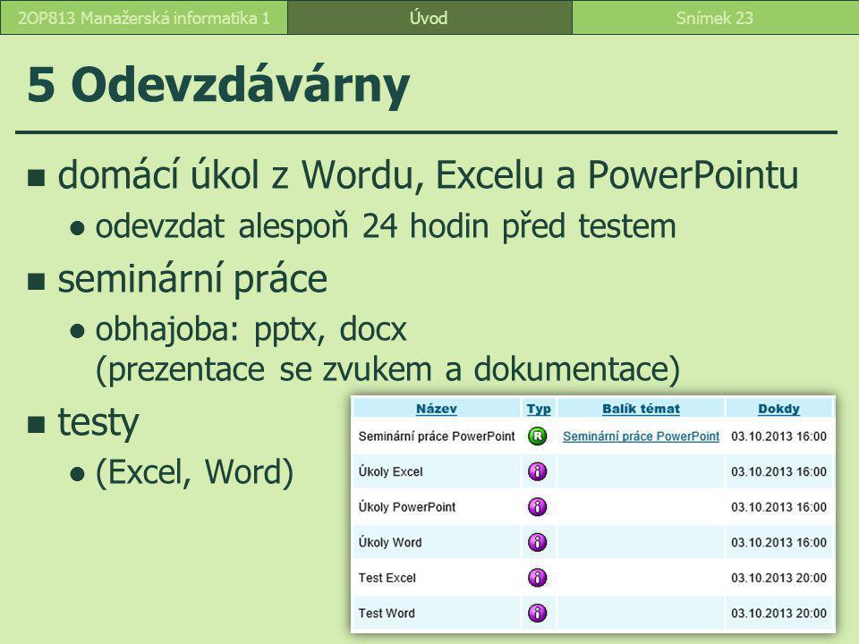 ÚvodSnímek 232OP813 Manažerská informatika 1 5 Odevzdávárny domácí úkol z Wordu, Excelu a PowerPointu odevzdat alespoň 24 hodin před testem seminární práce obhajoba: pptx, docx (prezentace se zvukem a dokumentace) testy (Excel, Word)