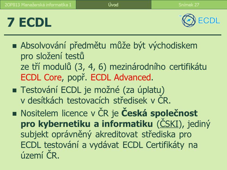 ÚvodSnímek 272OP813 Manažerská informatika 1 7 ECDL Absolvování předmětu může být východiskem pro složení testů ze tří modulů (3, 4, 6) mezinárodního certifikátu ECDL Core, popř.