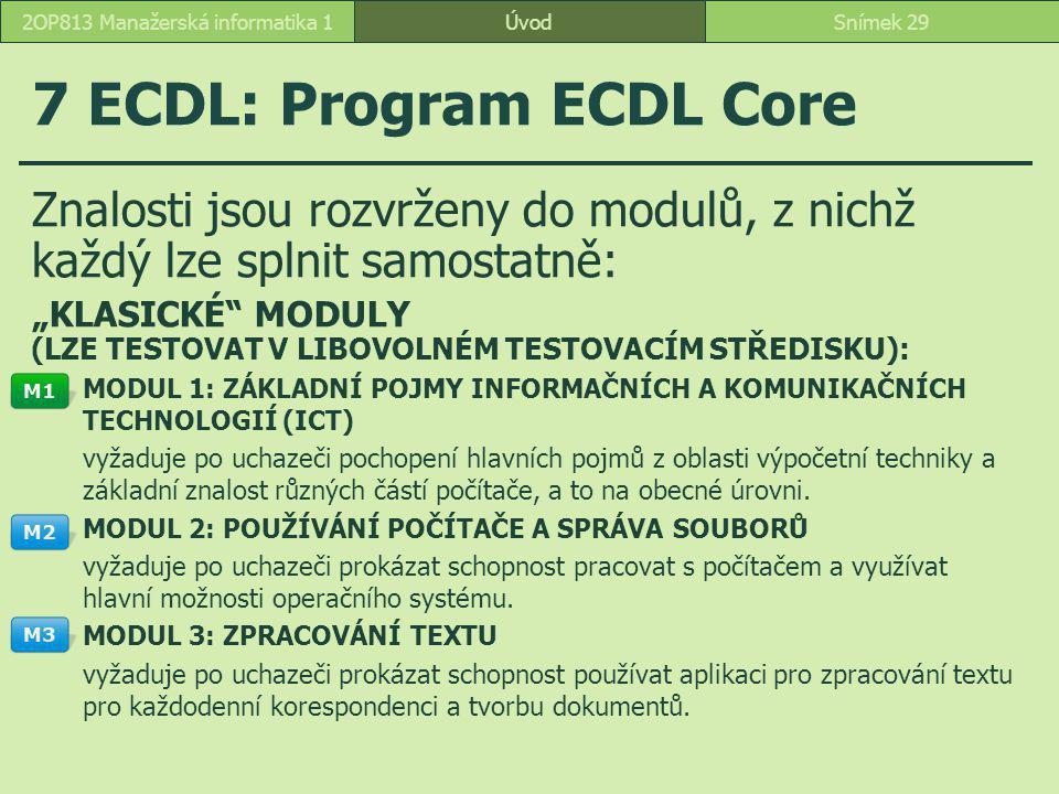 """ÚvodSnímek 292OP813 Manažerská informatika 1 7 ECDL: Program ECDL Core Znalosti jsou rozvrženy do modulů, z nichž každý lze splnit samostatně: """"KLASICKÉ MODULY (LZE TESTOVAT V LIBOVOLNÉM TESTOVACÍM STŘEDISKU): MODUL 1: ZÁKLADNÍ POJMY INFORMAČNÍCH A KOMUNIKAČNÍCH TECHNOLOGIÍ (ICT) vyžaduje po uchazeči pochopení hlavních pojmů z oblasti výpočetní techniky a základní znalost různých částí počítače, a to na obecné úrovni."""