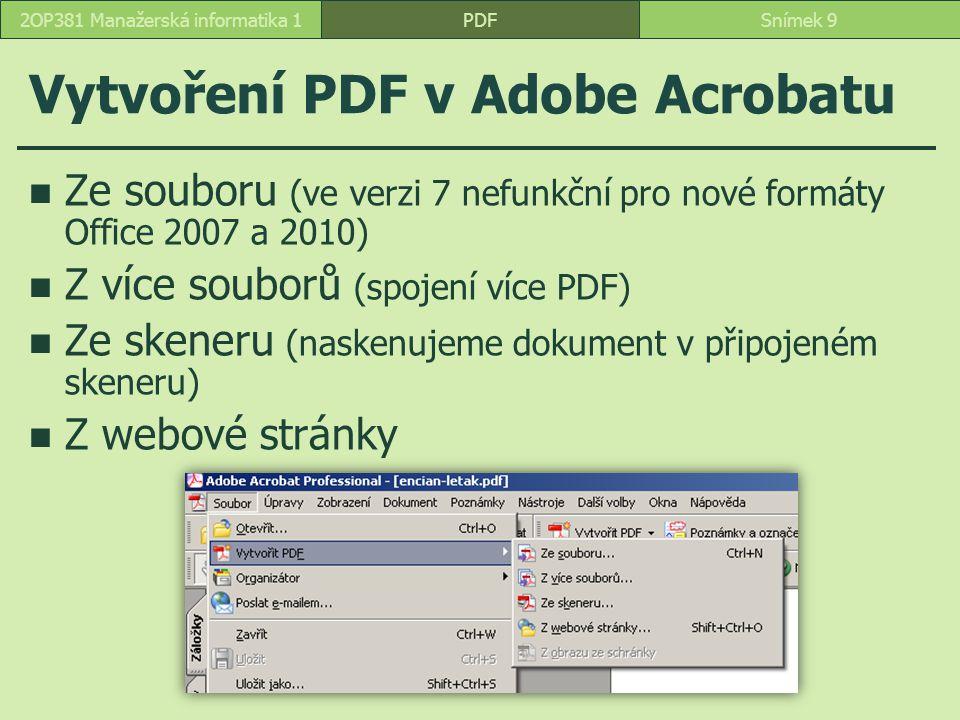 Vytvoření PDF v Adobe Acrobatu Ze souboru (ve verzi 7 nefunkční pro nové formáty Office 2007 a 2010) Z více souborů (spojení více PDF) Ze skeneru (naskenujeme dokument v připojeném skeneru) Z webové stránky PDFSnímek 92OP381 Manažerská informatika 1