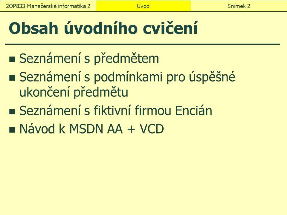 ÚvodSnímek 22OP833 Manažerská informatika 2 Obsah úvodního cvičení Seznámení s předmětem Seznámení s podmínkami pro úspěšné ukončení předmětu Seznámení s fiktivní firmou Encián Návod k MSDN AA + VCD