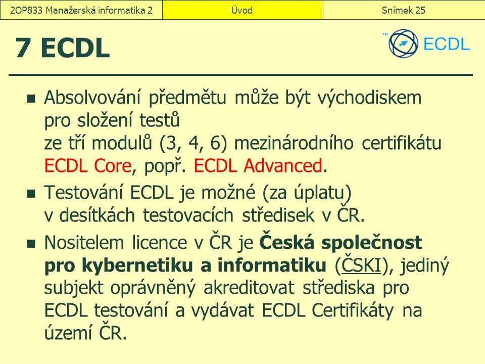 ÚvodSnímek 252OP833 Manažerská informatika 2 7 ECDL Absolvování předmětu může být východiskem pro složení testů ze tří modulů (3, 4, 6) mezinárodního certifikátu ECDL Core, popř.