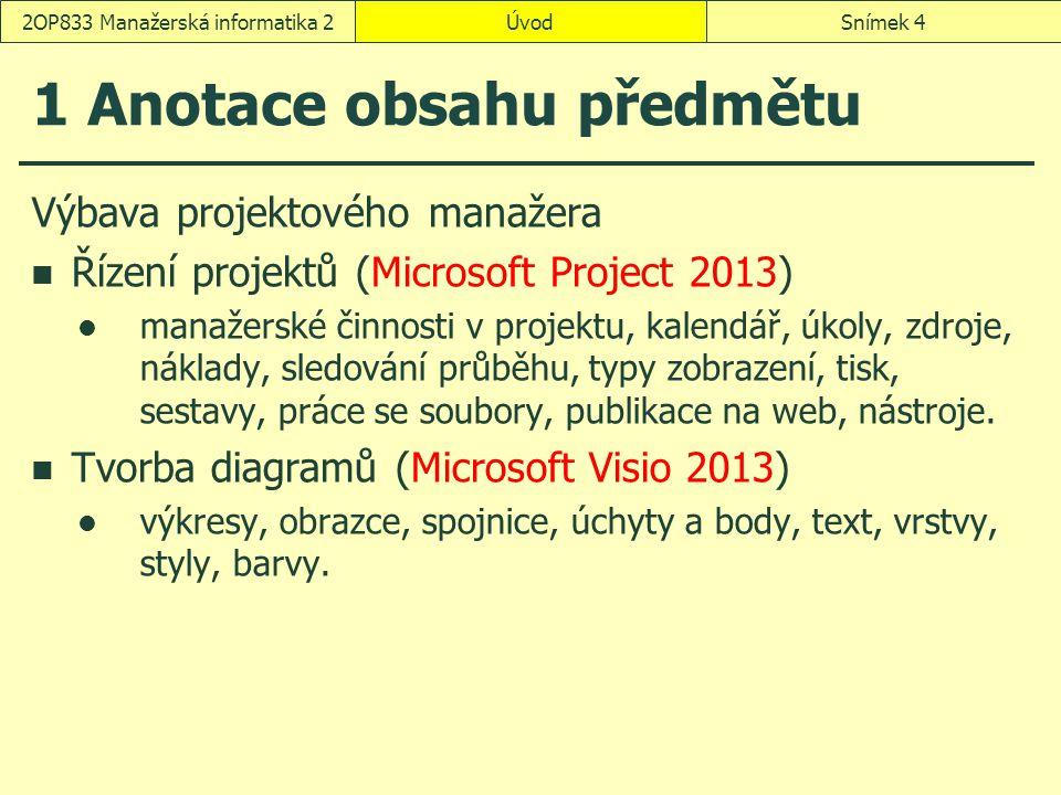 ÚvodSnímek 42OP833 Manažerská informatika 2 1 Anotace obsahu předmětu Výbava projektového manažera Řízení projektů (Microsoft Project 2013) manažerské činnosti v projektu, kalendář, úkoly, zdroje, náklady, sledování průběhu, typy zobrazení, tisk, sestavy, práce se soubory, publikace na web, nástroje.