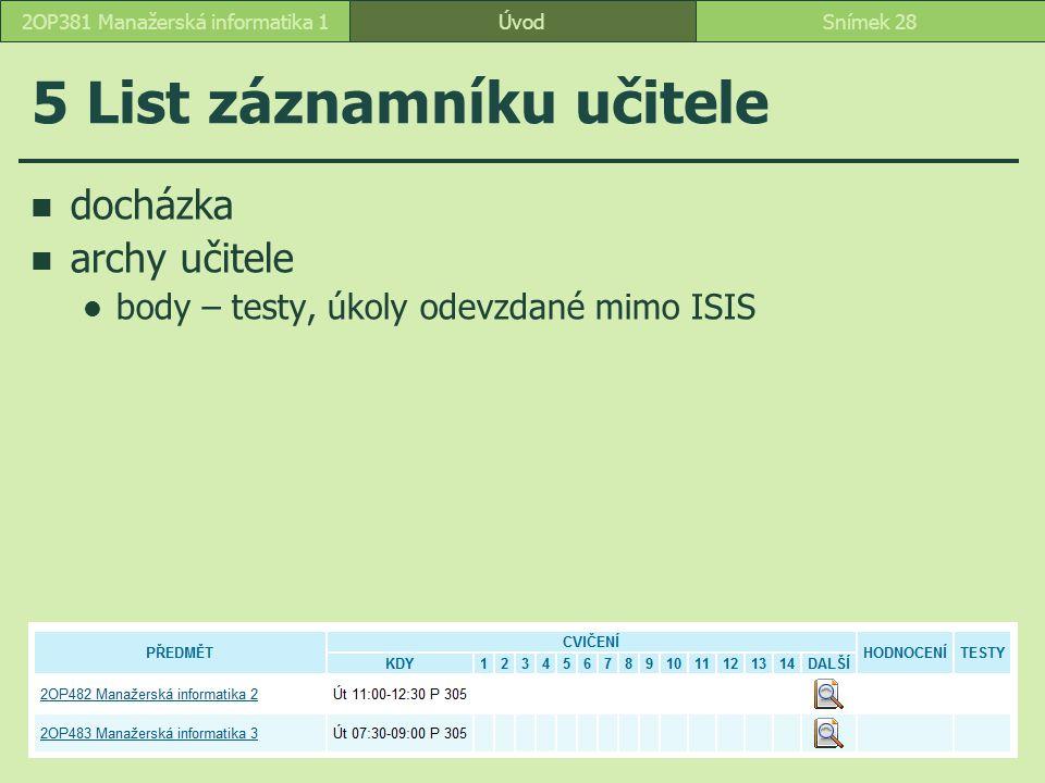 ÚvodSnímek 282OP381 Manažerská informatika 1 5 List záznamníku učitele docházka archy učitele body – testy, úkoly odevzdané mimo ISIS
