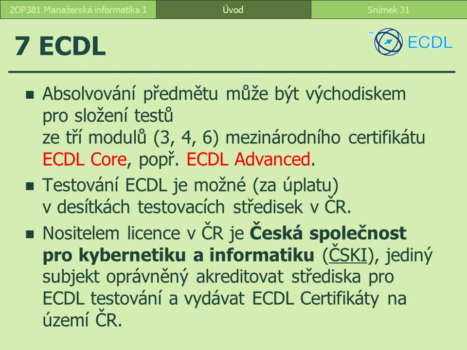 ÚvodSnímek 312OP381 Manažerská informatika 1 7 ECDL Absolvování předmětu může být východiskem pro složení testů ze tří modulů (3, 4, 6) mezinárodního