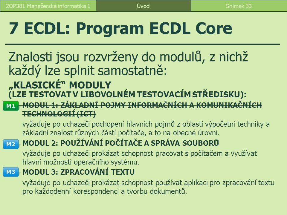 """ÚvodSnímek 332OP381 Manažerská informatika 1 7 ECDL: Program ECDL Core Znalosti jsou rozvrženy do modulů, z nichž každý lze splnit samostatně: """"KLASICKÉ MODULY (LZE TESTOVAT V LIBOVOLNÉM TESTOVACÍM STŘEDISKU): MODUL 1: ZÁKLADNÍ POJMY INFORMAČNÍCH A KOMUNIKAČNÍCH TECHNOLOGIÍ (ICT) vyžaduje po uchazeči pochopení hlavních pojmů z oblasti výpočetní techniky a základní znalost různých částí počítače, a to na obecné úrovni."""