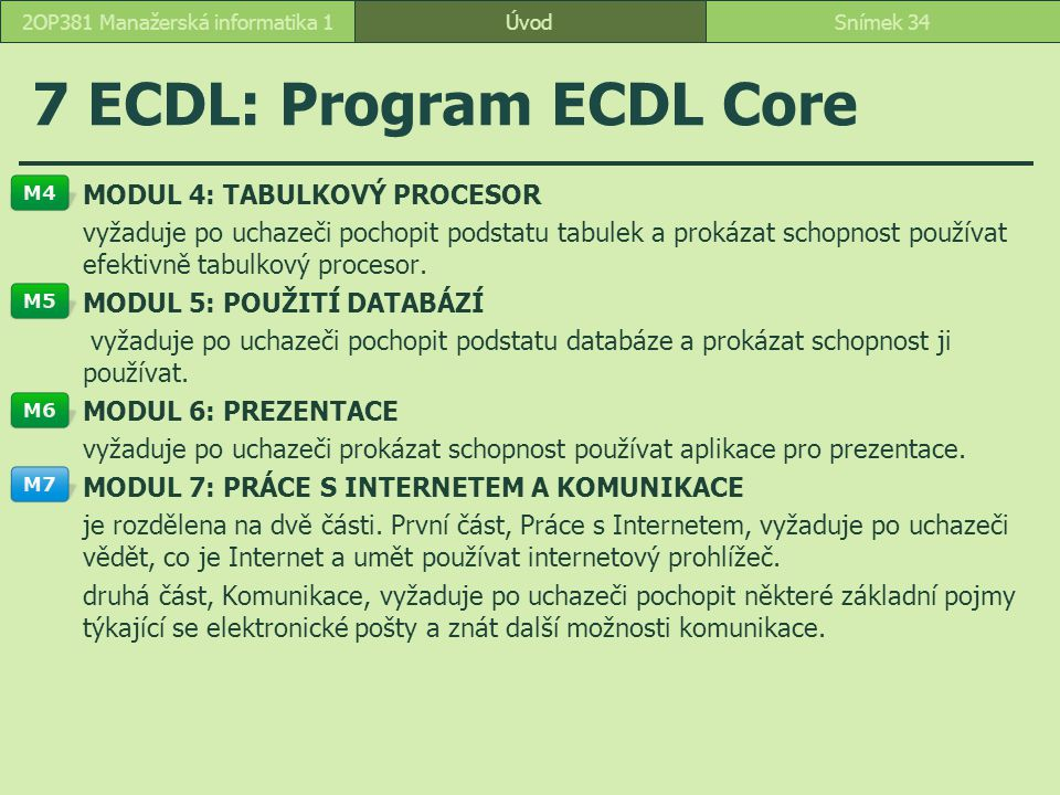ÚvodSnímek 342OP381 Manažerská informatika 1 7 ECDL: Program ECDL Core MODUL 4: TABULKOVÝ PROCESOR vyžaduje po uchazeči pochopit podstatu tabulek a prokázat schopnost používat efektivně tabulkový procesor.