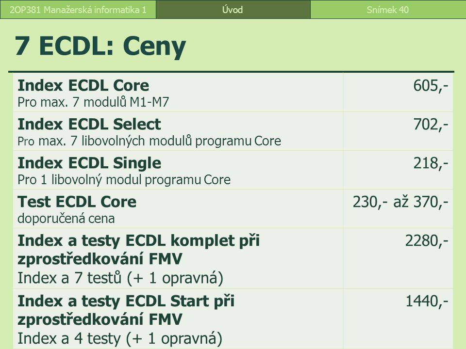 7 ECDL: Ceny ÚvodSnímek 402OP381 Manažerská informatika 1 Index ECDL Core Pro max. 7 modulů M1-M7 605,- Index ECDL Select Pro max. 7 libovolných modul