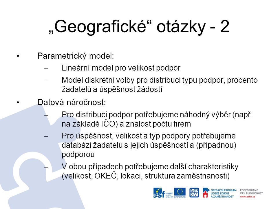 """""""Geografické otázky - 2 Parametrický model: – Lineární model pro velikost podpor – Model diskrétní volby pro distribuci typu podpor, procento žadatelů a úspěšnost žádostí Datová náročnost: – Pro distribuci podpor potřebujeme náhodný výběr (např."""