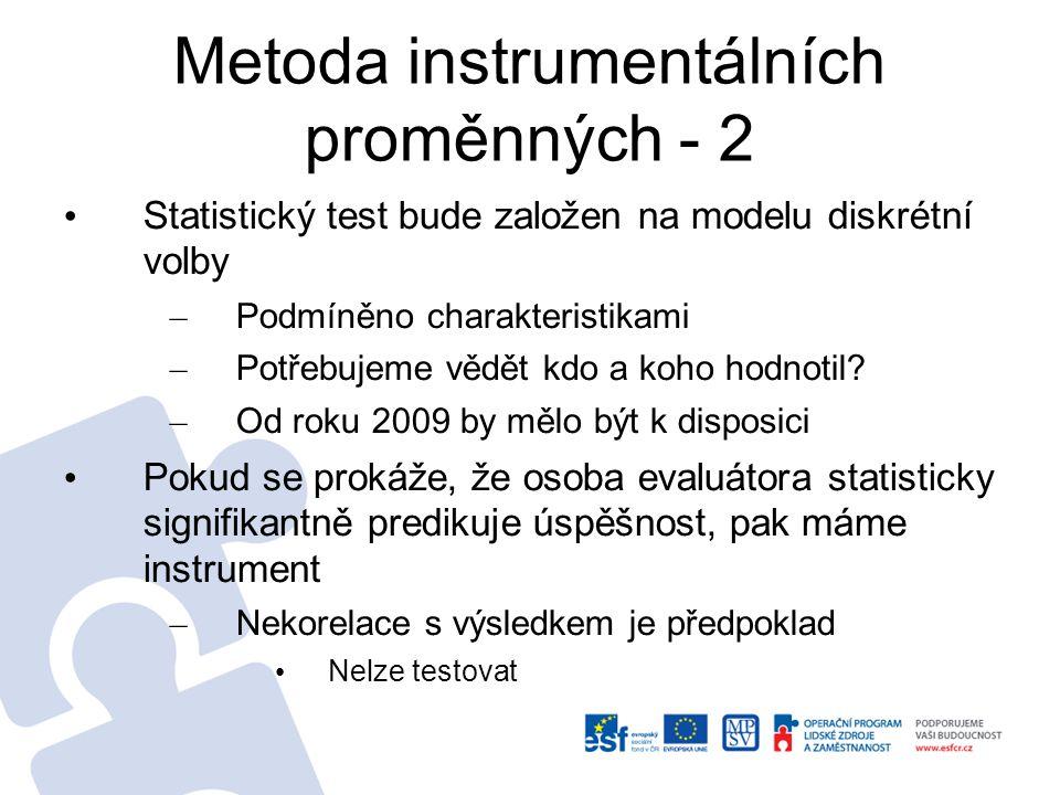 Metoda instrumentálních proměnných - 3 V kladném případě pak lze použít ke srovnání dopadu podpory na úspěšné a neúspěšné žadatele – Možné aplikovat jak parametrický model IV, tak neparametrický (diskrétní instrument) – Výhoda: lze jednoduše pracovat s různou výší a různým typem podpory – Srovnáme se standardními metodami (více- rozměrná regrese, kernelový odhad) Model diskrétní volby na evaluátora – bude zahrnovat dobu hodnocení – Výběr proměnných: SSVS