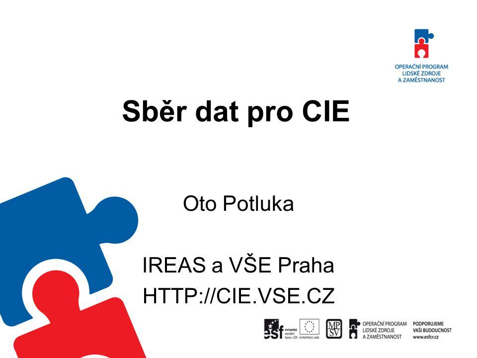Sběr dat pro CIE Oto Potluka IREAS a VŠE Praha HTTP://CIE.VSE.CZ