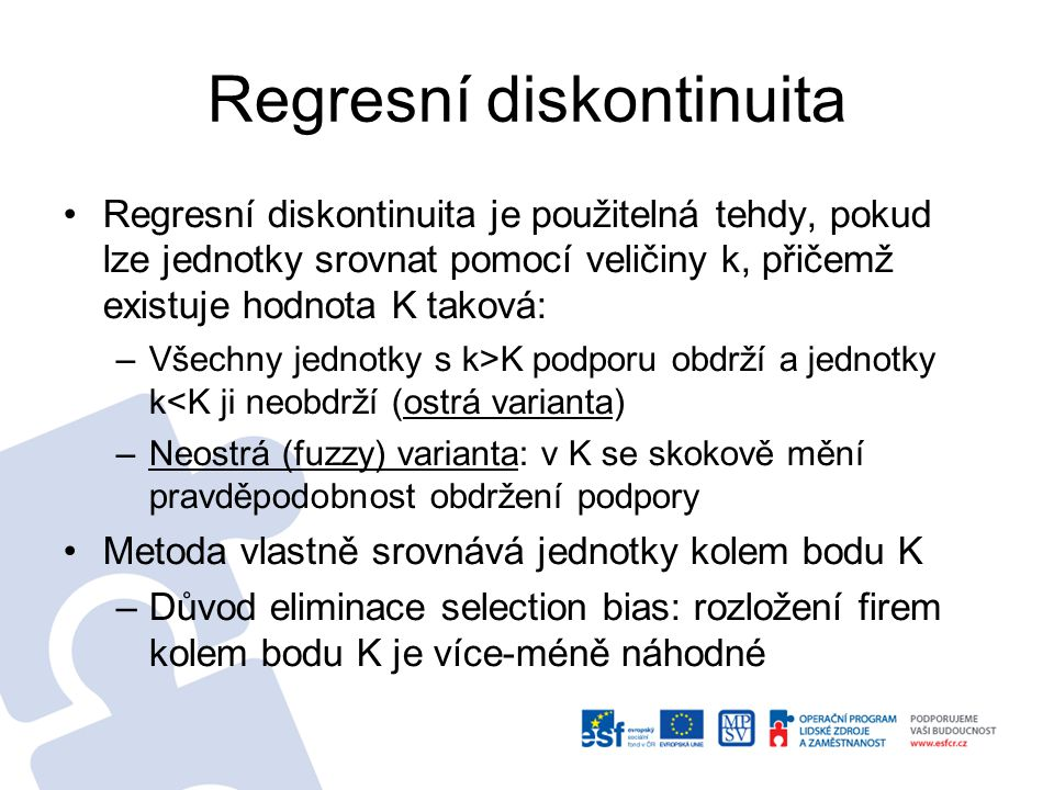 Regresní diskontinuita Regresní diskontinuita je použitelná tehdy, pokud lze jednotky srovnat pomocí veličiny k, přičemž existuje hodnota K taková: –V