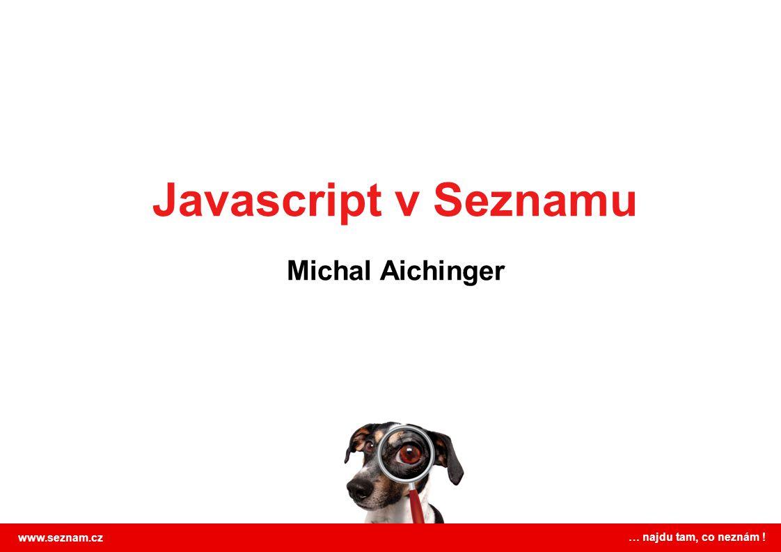 Javascript v Seznamu Michal Aichinger www.seznam.cz … najdu tam, co neznám !