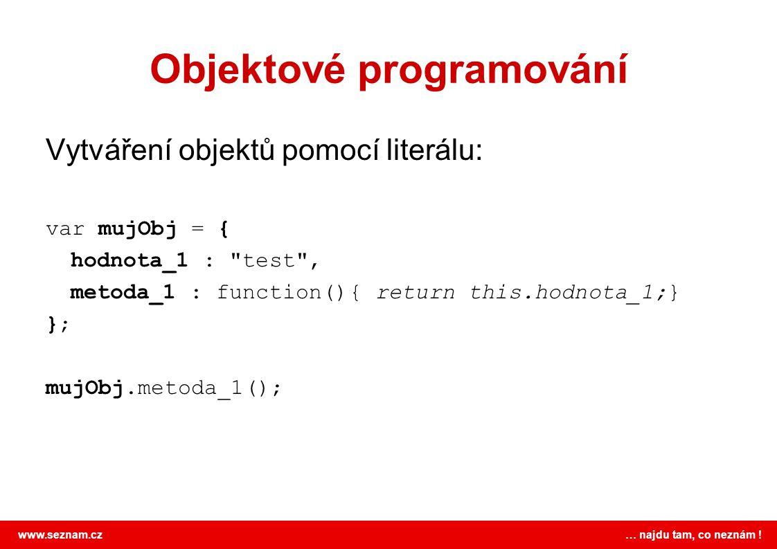www.seznam.cz … najdu tam, co neznám ! Objektové programování Vytváření objektů pomocí literálu: var mujObj = { hodnota_1 :
