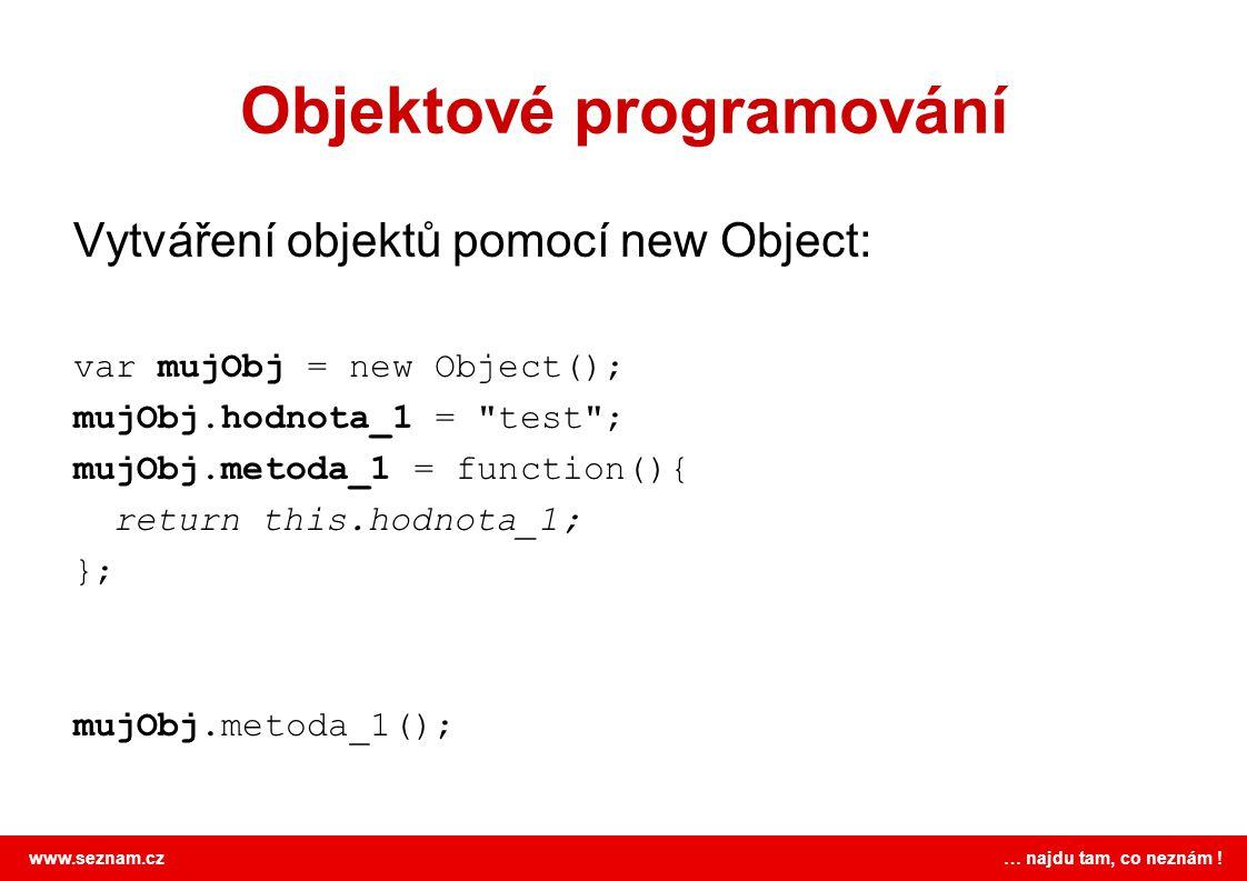 www.seznam.cz … najdu tam, co neznám ! Objektové programování Vytváření objektů pomocí new Object: var mujObj = new Object(); mujObj.hodnota_1 =