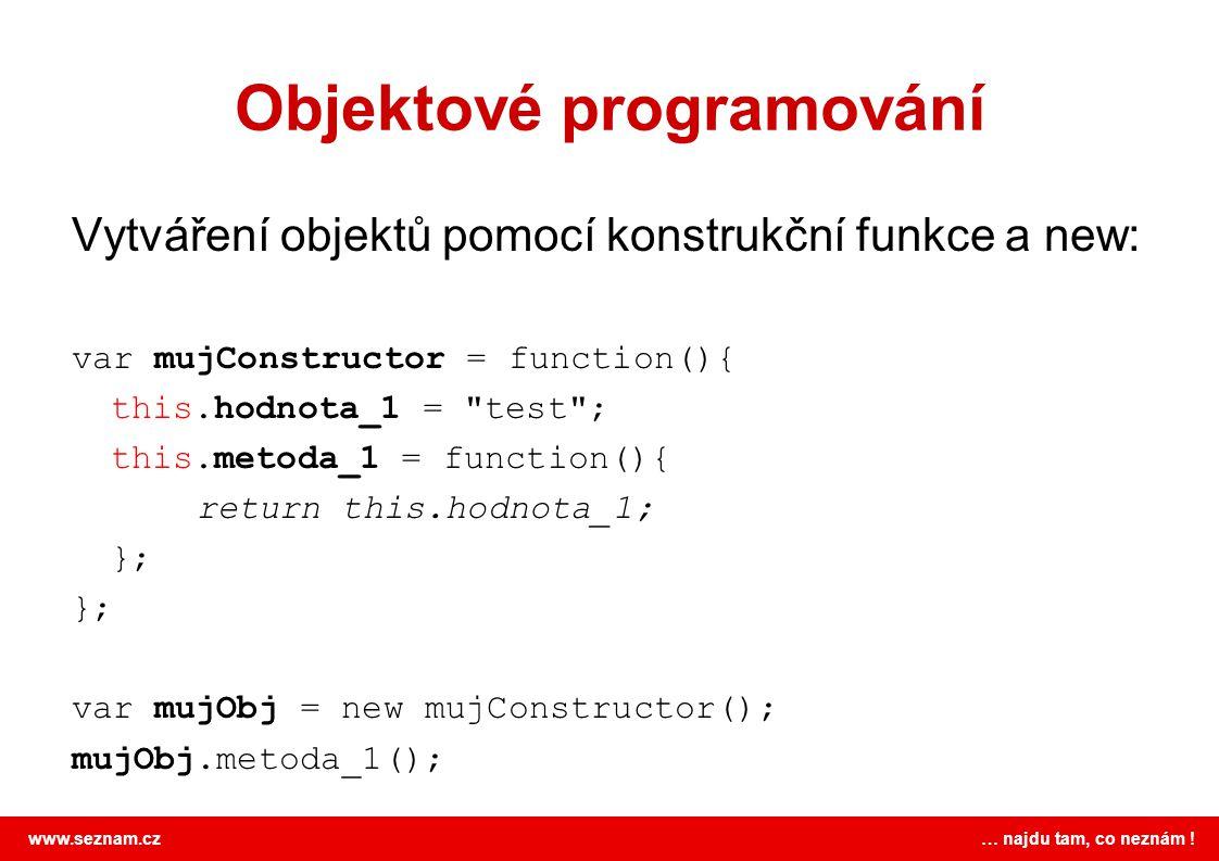 www.seznam.cz … najdu tam, co neznám ! Objektové programování Vytváření objektů pomocí konstrukční funkce a new: var mujConstructor = function(){ this