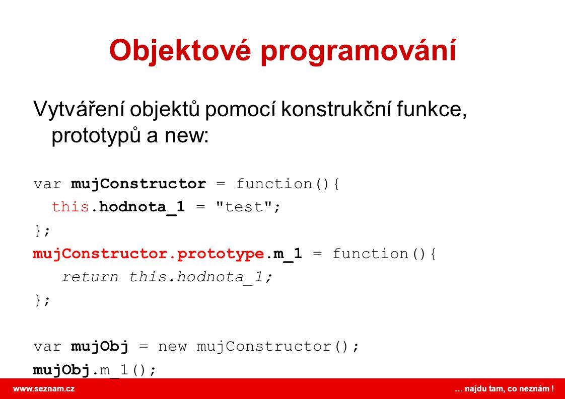 www.seznam.cz … najdu tam, co neznám ! Objektové programování Vytváření objektů pomocí konstrukční funkce, prototypů a new: var mujConstructor = funct