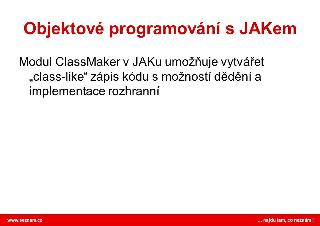 """www.seznam.cz … najdu tam, co neznám ! Objektové programování s JAKem Modul ClassMaker v JAKu umožňuje vytvářet """"class-like"""" zápis kódu s možností děd"""