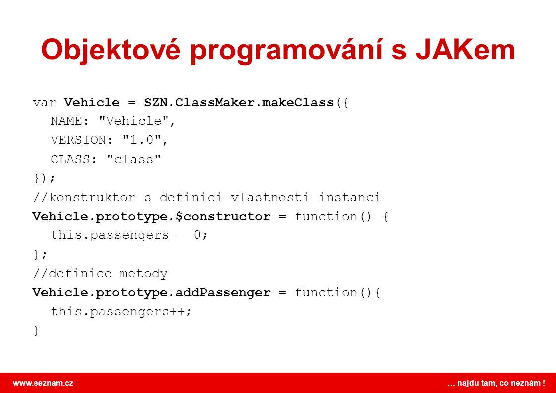 www.seznam.cz … najdu tam, co neznám ! Objektové programování s JAKem var Vehicle = SZN.ClassMaker.makeClass({ NAME:
