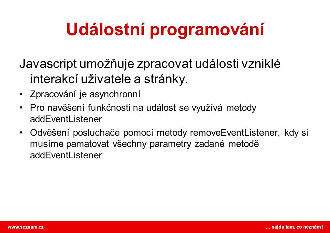www.seznam.cz … najdu tam, co neznám ! Událostní programování Javascript umožňuje zpracovat události vzniklé interakcí uživatele a stránky. Zpracování