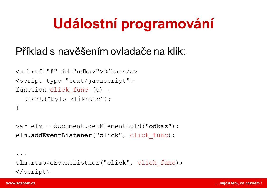 www.seznam.cz … najdu tam, co neznám ! Událostní programování Příklad s navěšením ovladače na klik: Odkaz function click_func (e) { alert(