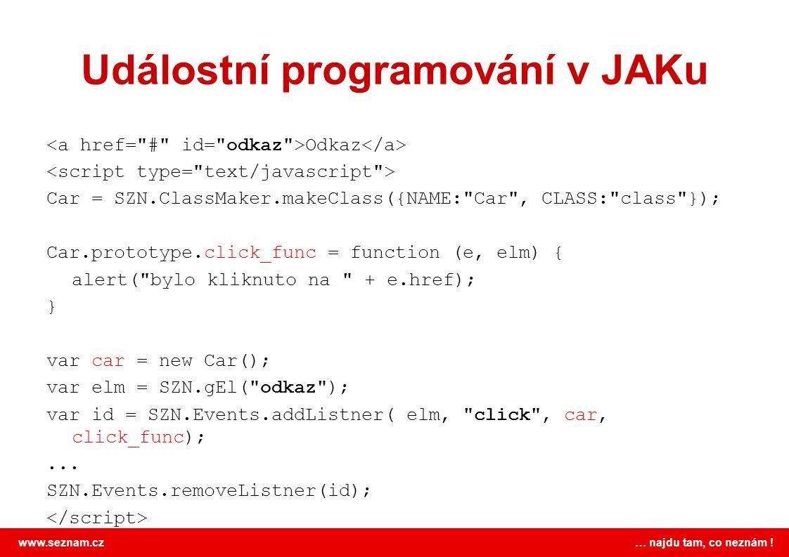 www.seznam.cz … najdu tam, co neznám ! Událostní programování v JAKu Odkaz Car = SZN.ClassMaker.makeClass({NAME: