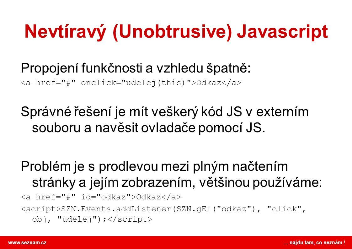 www.seznam.cz … najdu tam, co neznám ! Nevtíravý (Unobtrusive) Javascript Propojení funkčnosti a vzhledu špatně: Odkaz Správné řešení je mít veškerý k