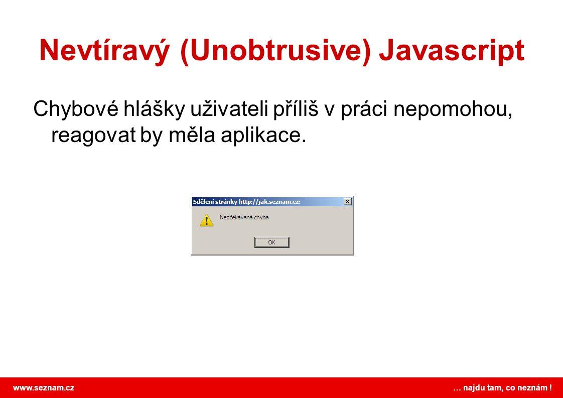 www.seznam.cz … najdu tam, co neznám ! Nevtíravý (Unobtrusive) Javascript Chybové hlášky uživateli příliš v práci nepomohou, reagovat by měla aplikace