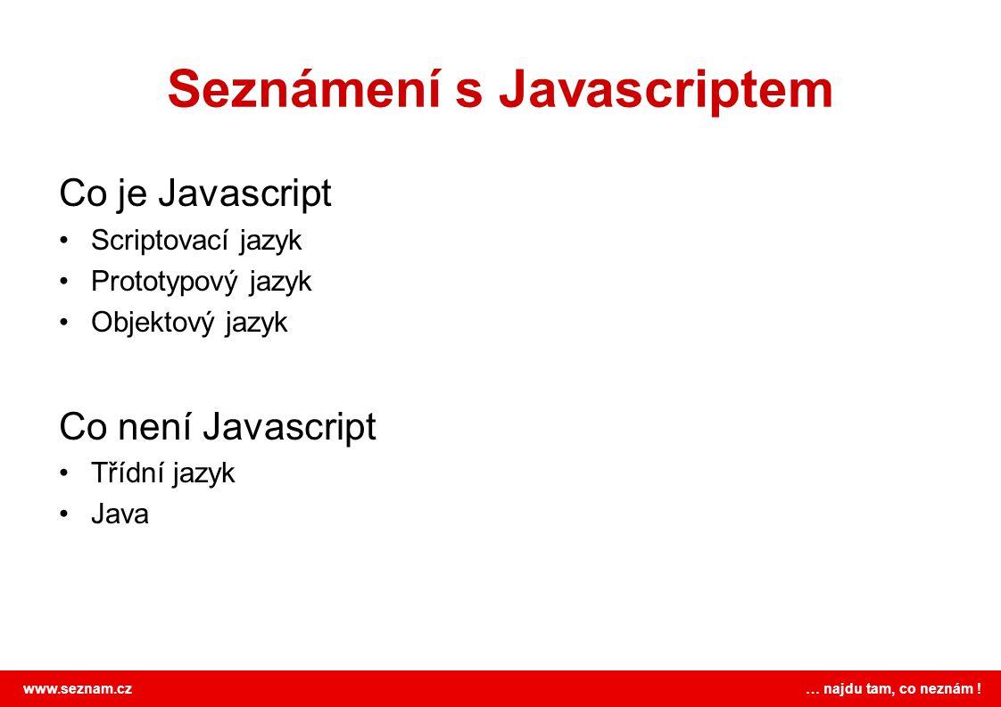 www.seznam.cz … najdu tam, co neznám ! Seznámení s Javascriptem Co je Javascript Scriptovací jazyk Prototypový jazyk Objektový jazyk Co není Javascrip