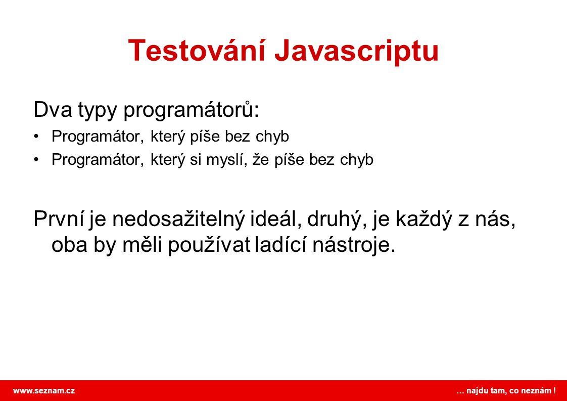 www.seznam.cz … najdu tam, co neznám ! Testování Javascriptu Dva typy programátorů: Programátor, který píše bez chyb Programátor, který si myslí, že p