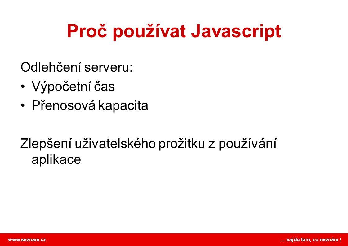 www.seznam.cz … najdu tam, co neznám ! Proč používat Javascript Odlehčení serveru: Výpočetní čas Přenosová kapacita Zlepšení uživatelského prožitku z
