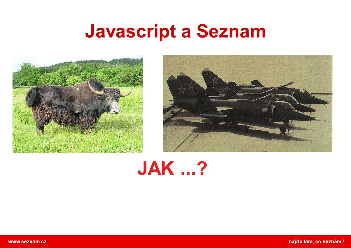 www.seznam.cz … najdu tam, co neznám ! Javascript a Seznam = JAK Knihovna JAK http://jak.seznam.cz