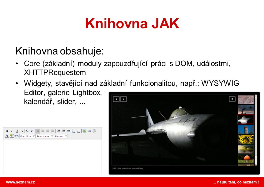www.seznam.cz … najdu tam, co neznám ! Knihovna JAK Knihovna obsahuje: Core (základní) moduly zapouzdřující práci s DOM, událostmi, XHTTPRequestem Wid