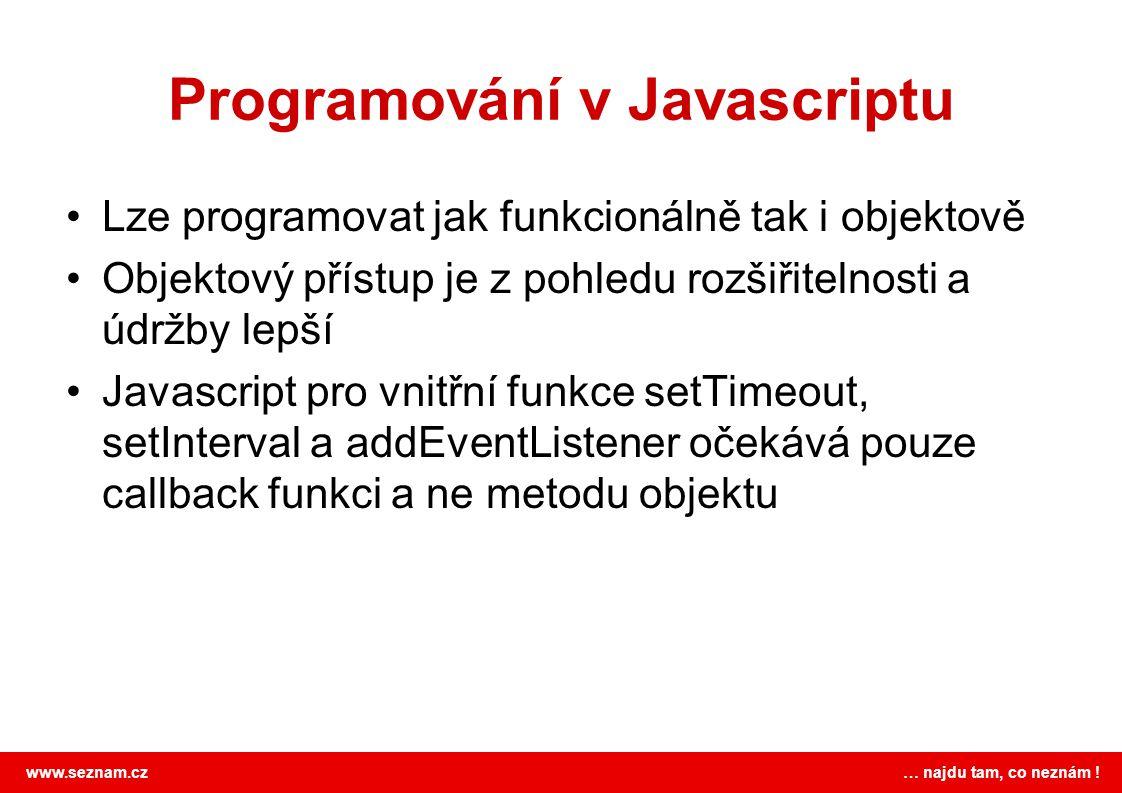 www.seznam.cz … najdu tam, co neznám ! Programování v Javascriptu Lze programovat jak funkcionálně tak i objektově Objektový přístup je z pohledu rozš