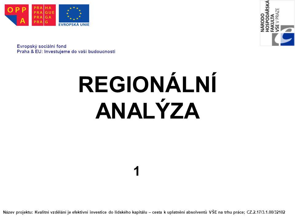 REGIONÁLNÍ ANALÝZA 1 Evropský sociální fond Praha & EU: Investujeme do vaší budoucnosti Název projektu: Kvalitní vzdělání je efektivní investice do lidského kapitálu – cesta k uplatnění absolventů VŠE na trhu práce; CZ.2.17/3.1.00/32102