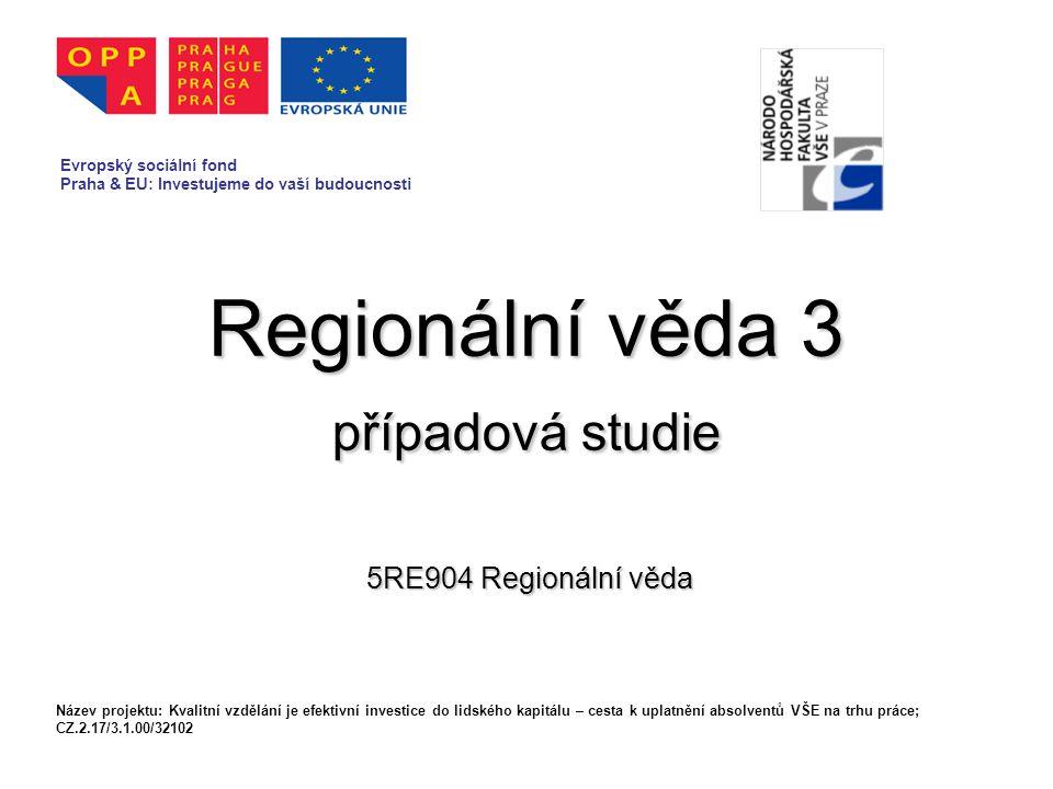 Regionální věda 3 případová studie 5RE904 Regionální věda Evropský sociální fond Praha & EU: Investujeme do vaší budoucnosti Název projektu: Kvalitní vzdělání je efektivní investice do lidského kapitálu – cesta k uplatnění absolventů VŠE na trhu práce; CZ.2.17/3.1.00/32102